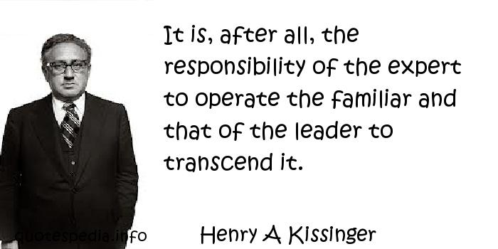 Henry A Kissinger - It is, after all, the responsibility of the expert to operate the familiar and that of the leader to transcend it.