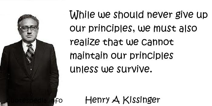 Henry A Kissinger - While we should never give up our principles, we must also realize that we cannot maintain our principles unless we survive.