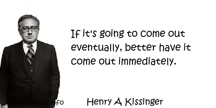 Henry A Kissinger - If it's going to come out eventually, better have it come out immediately.