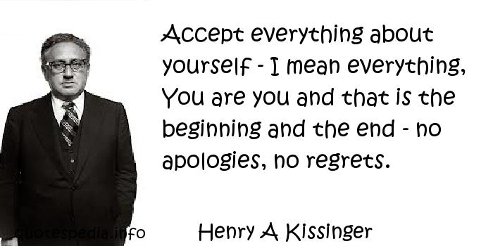 Henry A Kissinger - Accept everything about yourself - I mean everything, You are you and that is the beginning and the end - no apologies, no regrets.