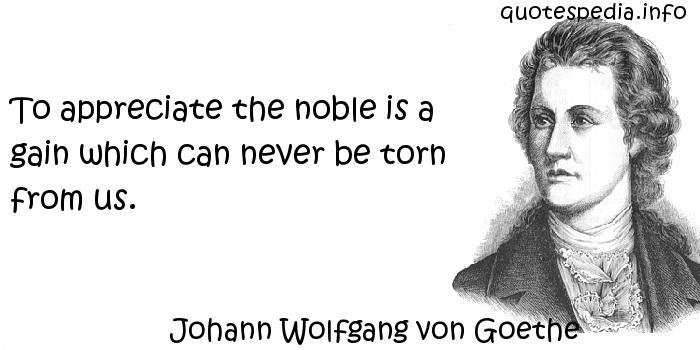 Johann Wolfgang von Goethe - To appreciate the noble is a gain which can never be torn from us.