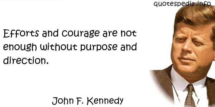 John F Kennedy - Efforts and courage are not enough without purpose and direction.