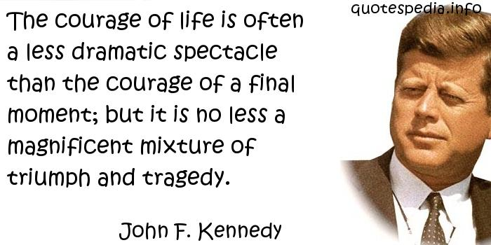 John F Kennedy - The courage of life is often a less dramatic spectacle than the courage of a final moment; but it is no less a magnificent mixture of triumph and tragedy.