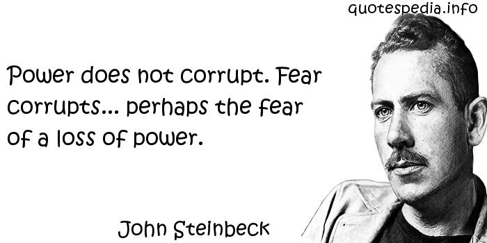 John Steinbeck - Power does not corrupt. Fear corrupts... perhaps the fear of a loss of power.