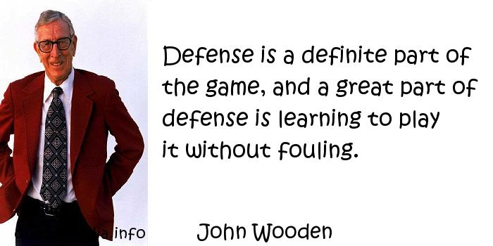 John Wooden - Defense is a definite part of the game, and a great part of defense is learning to play it without fouling.