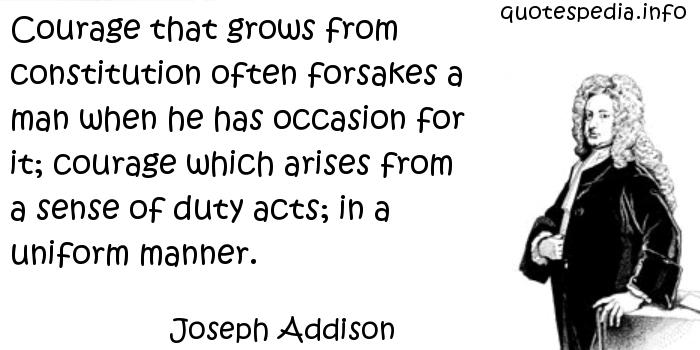Joseph Addison - Courage that grows from constitution often forsakes a man when he has occasion for it; courage which arises from a sense of duty acts; in a uniform manner.