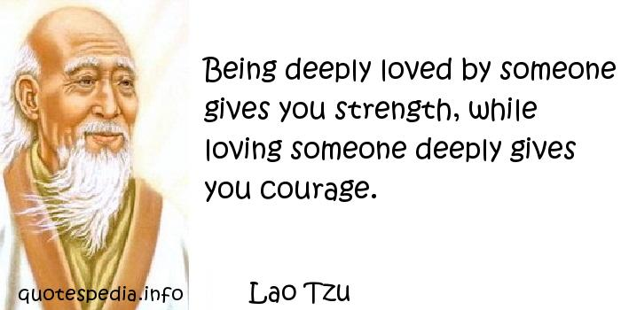 Lao Tzu - Being deeply loved by someone gives you strength, while loving someone deeply gives you courage.