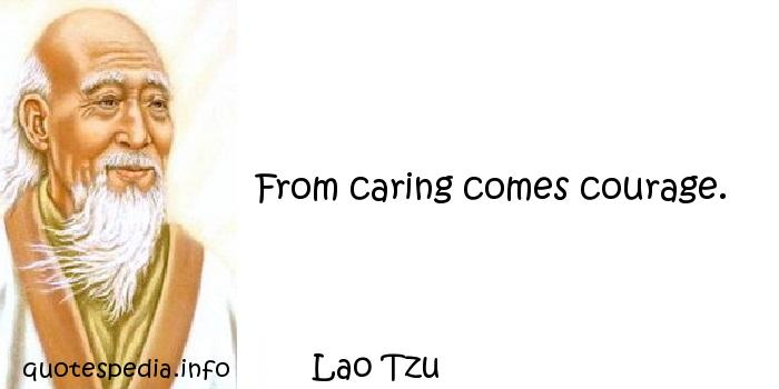Lao Tzu - From caring comes courage.