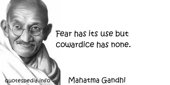 Mahatma Gandhi - Fear has its use but cowardice has none.