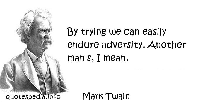Mark Twain - By trying we can easily endure adversity. Another man's, I mean.