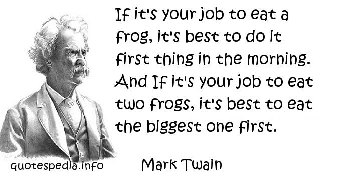 Mark Twain - If it's your job to eat a frog, it's best to do it first thing in the morning. And If it's your job to eat two frogs, it's best to eat the biggest one first.