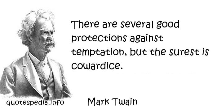 Mark Twain - There are several good protections against temptation, but the surest is cowardice.