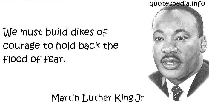 Martin Luther King Jr - We must build dikes of courage to hold back the flood of fear.