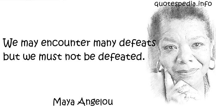 Maya Angelou - We may encounter many defeats but we must not be defeated.