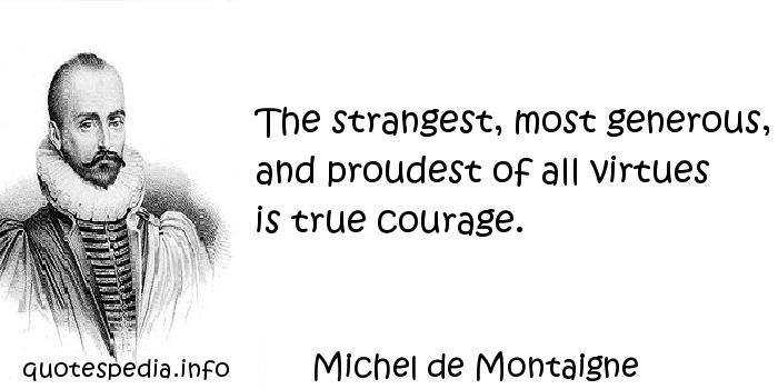 Michel de Montaigne - The strangest, most generous, and proudest of all virtues is true courage.