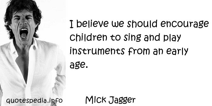 Mick Jagger - I believe we should encourage children to sing and play instruments from an early age.