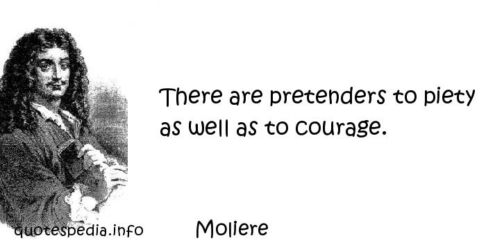 Moliere - There are pretenders to piety as well as to courage.