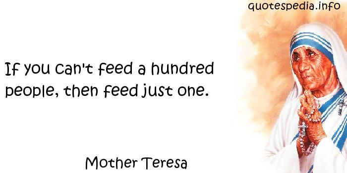 Mother Teresa - If you can't feed a hundred people, then feed just one.