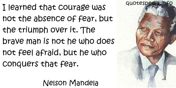 Nelson Mandela - I learned that courage was not the absence of fear, but the triumph over it. The brave man is not he who does not feel afraid, but he who conquers that fear.