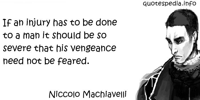 Niccolo Machiavelli - If an injury has to be done to a man it should be so severe that his vengeance need not be feared.
