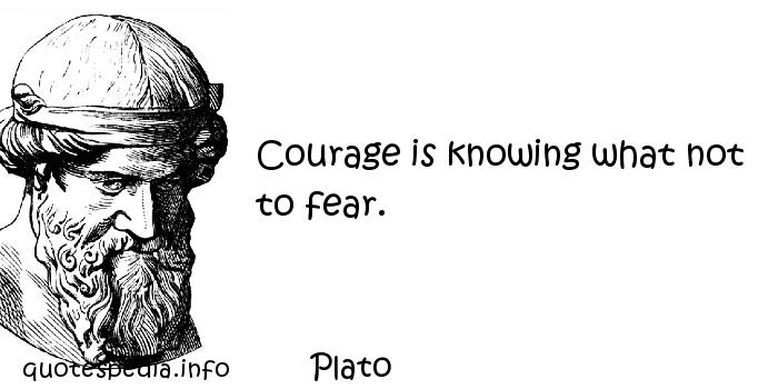 Plato - Courage is knowing what not to fear.