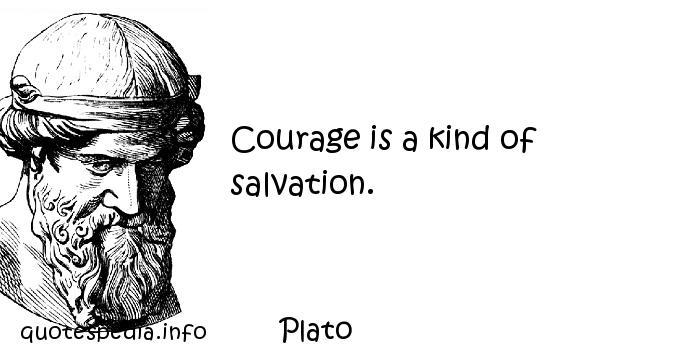Plato - Courage is a kind of salvation.