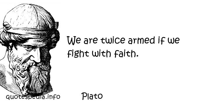Plato - We are twice armed if we fight with faith.