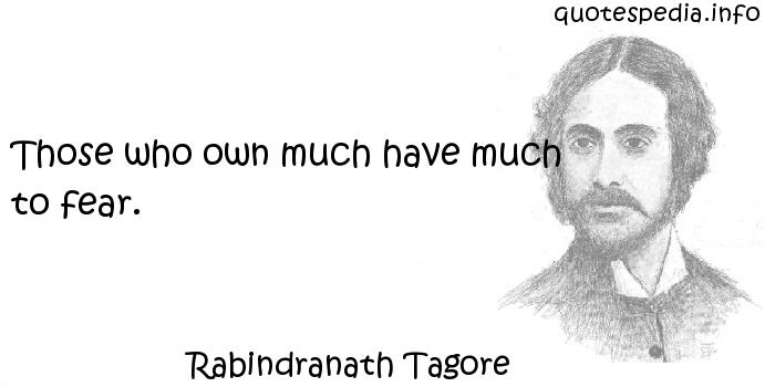 Rabindranath Tagore - Those who own much have much to fear.