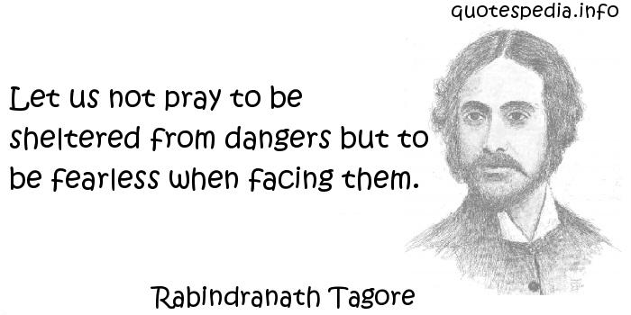 Rabindranath Tagore - Let us not pray to be sheltered from dangers but to be fearless when facing them.