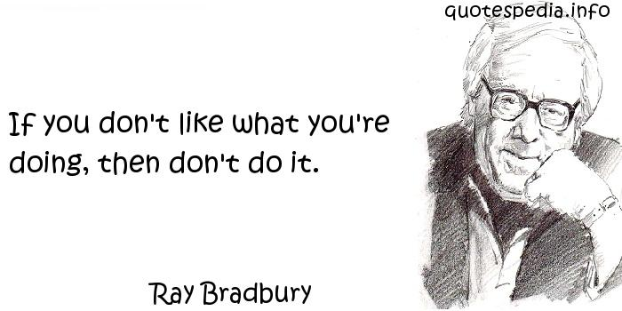 Ray Bradbury - If you don't like what you're doing, then don't do it.