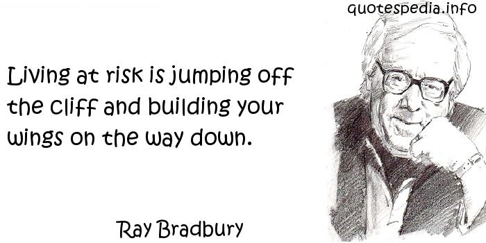 Ray Bradbury - Living at risk is jumping off the cliff and building your wings on the way down.