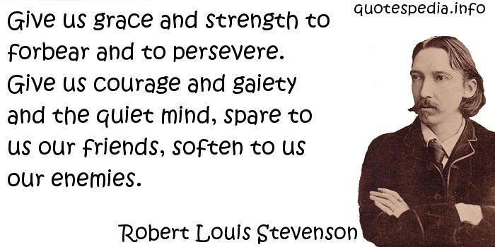 Robert Louis Stevenson - Give us grace and strength to forbear and to persevere. Give us courage and gaiety and the quiet mind, spare to us our friends, soften to us our enemies.