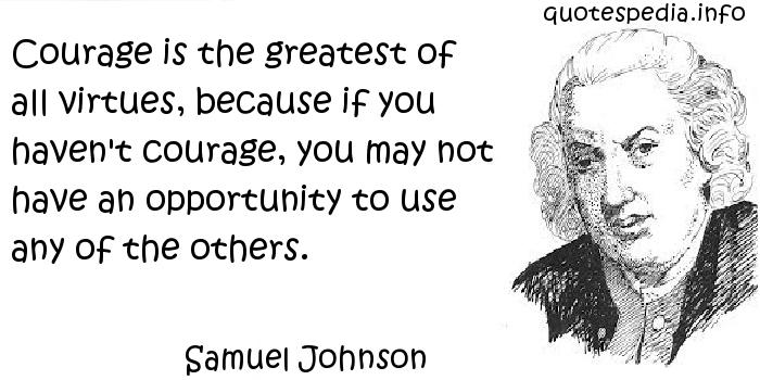 Samuel Johnson - Courage is the greatest of all virtues, because if you haven't courage, you may not have an opportunity to use any of the others.