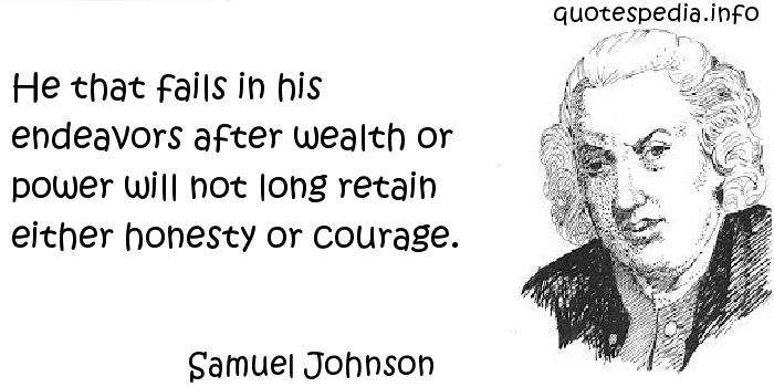 Samuel Johnson - He that fails in his endeavors after wealth or power will not long retain either honesty or courage.