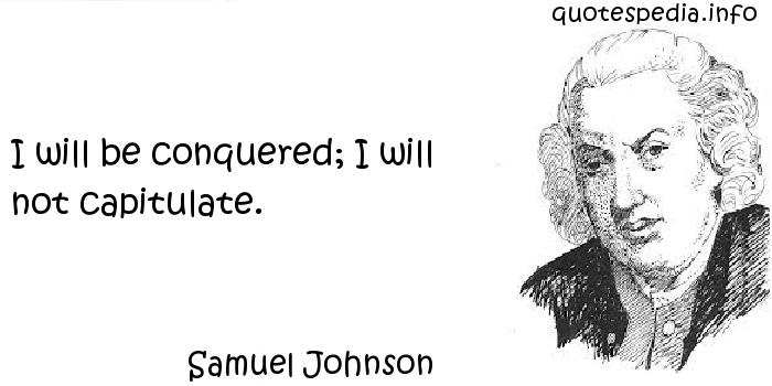 Samuel Johnson - I will be conquered; I will not capitulate.