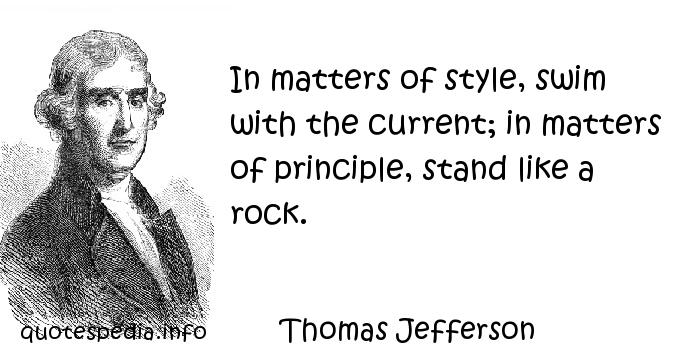 Thomas Jefferson - In matters of style, swim with the current; in matters of principle, stand like a rock.