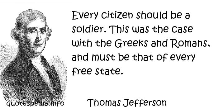 Thomas Jefferson - Every citizen should be a soldier. This was the case with the Greeks and Romans, and must be that of every free state.