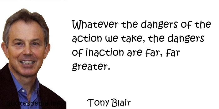 Tony Blair - Whatever the dangers of the action we take, the dangers of inaction are far, far greater.