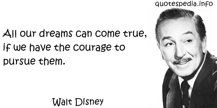 Walt Disney - All our dreams can come true, if we have the courage to pursue them.