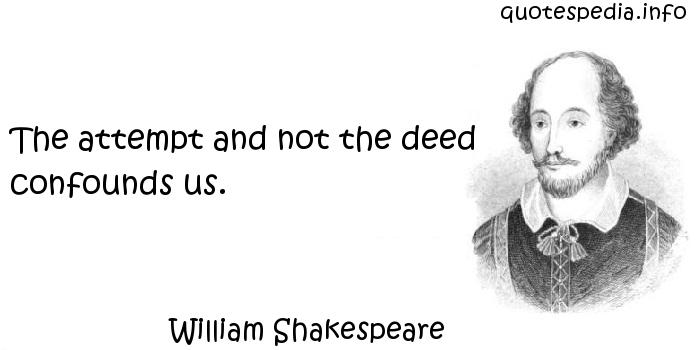 William Shakespeare - The attempt and not the deed confounds us.