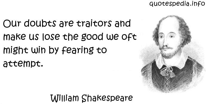 William Shakespeare - Our doubts are traitors and make us lose the good we oft might win by fearing to attempt.