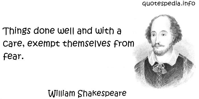 William Shakespeare - Things done well and with a care, exempt themselves from fear.