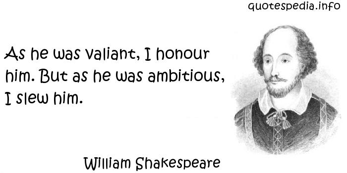 William Shakespeare - As he was valiant, I honour him. But as he was ambitious, I slew him.
