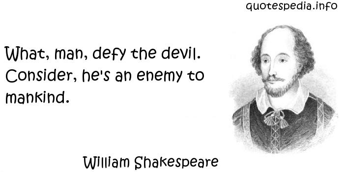 William Shakespeare - What, man, defy the devil. Consider, he's an enemy to mankind.