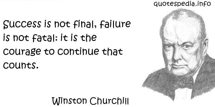 Winston Churchill - Success is not final, failure is not fatal: it is the courage to continue that counts.