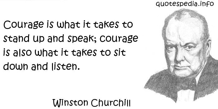 Winston Churchill - Courage is what it takes to stand up and speak; courage is also what it takes to sit down and listen.