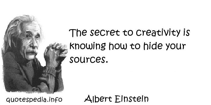 Albert Einstein - The secret to creativity is knowing how to hide your sources.