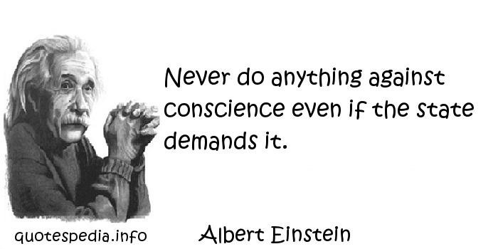 Albert Einstein - Never do anything against conscience even if the state demands it.