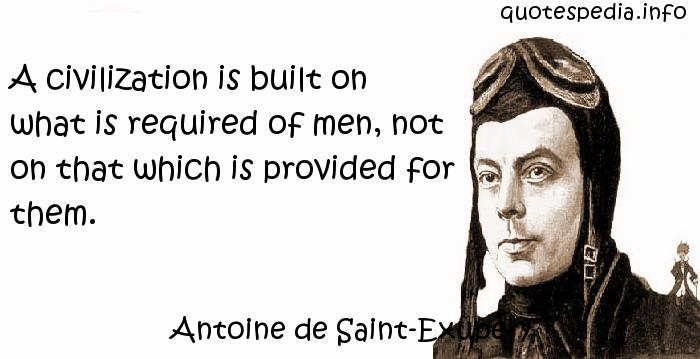 Antoine de Saint-Exupery - A civilization is built on what is required of men, not on that which is provided for them.