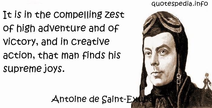 Antoine de Saint-Exupery - It is in the compelling zest of high adventure and of victory, and in creative action, that man finds his supreme joys.